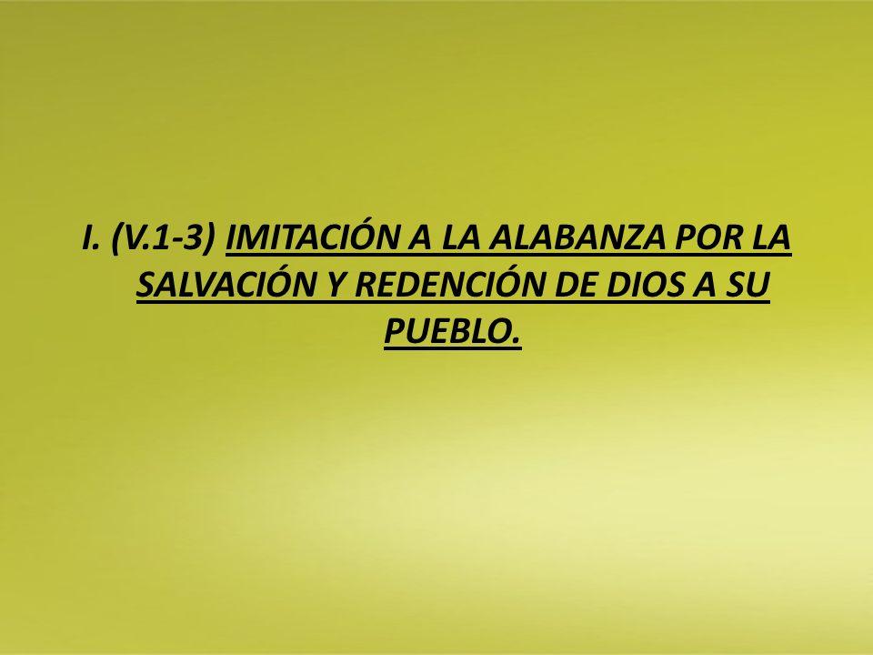 I. (V.1-3) IMITACIÓN A LA ALABANZA POR LA SALVACIÓN Y REDENCIÓN DE DIOS A SU PUEBLO.