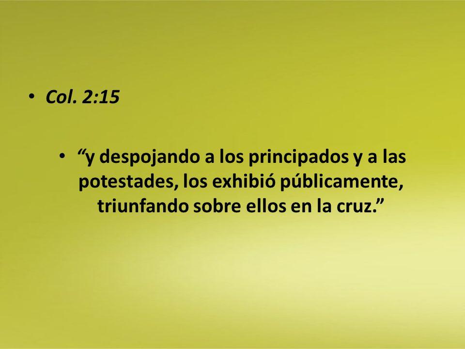 Col. 2:15 y despojando a los principados y a las potestades, los exhibió públicamente, triunfando sobre ellos en la cruz.