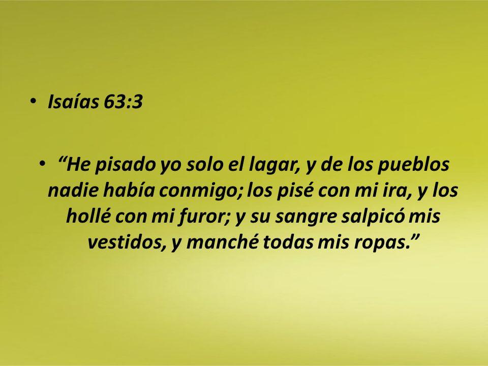 Isaías 63:3 He pisado yo solo el lagar, y de los pueblos nadie había conmigo; los pisé con mi ira, y los hollé con mi furor; y su sangre salpicó mis v