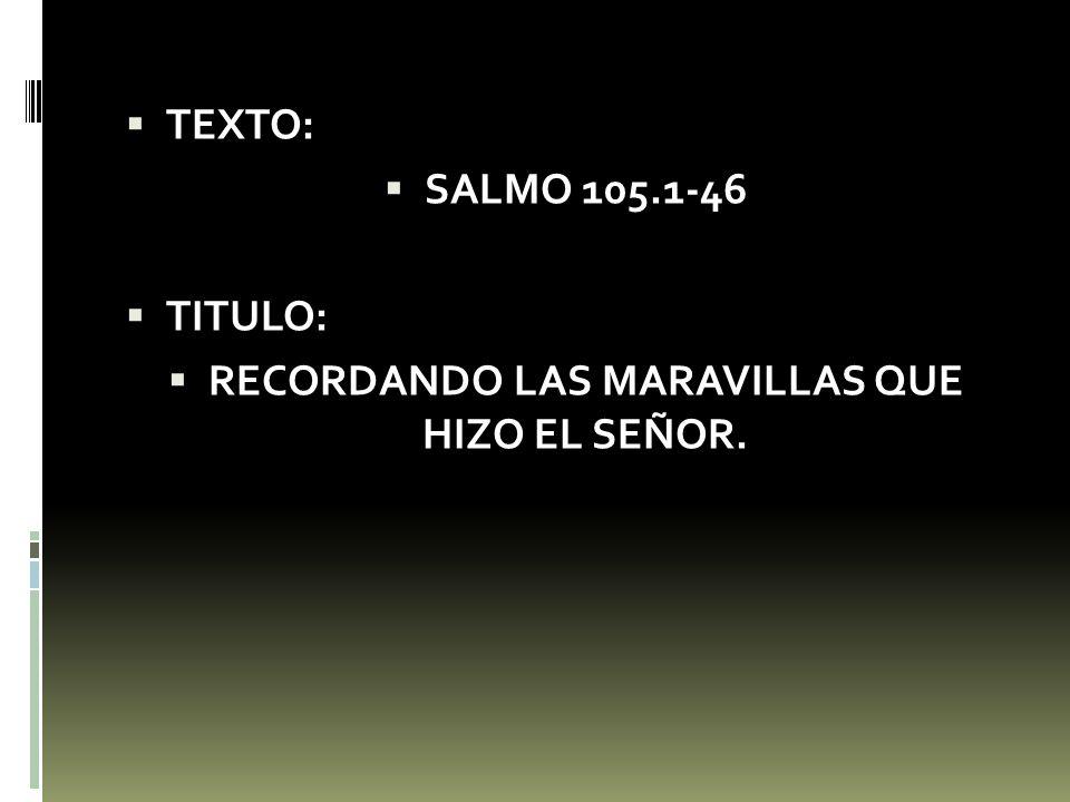 TEXTO: SALMO 105.1-46 TITULO: RECORDANDO LAS MARAVILLAS QUE HIZO EL SEÑOR.