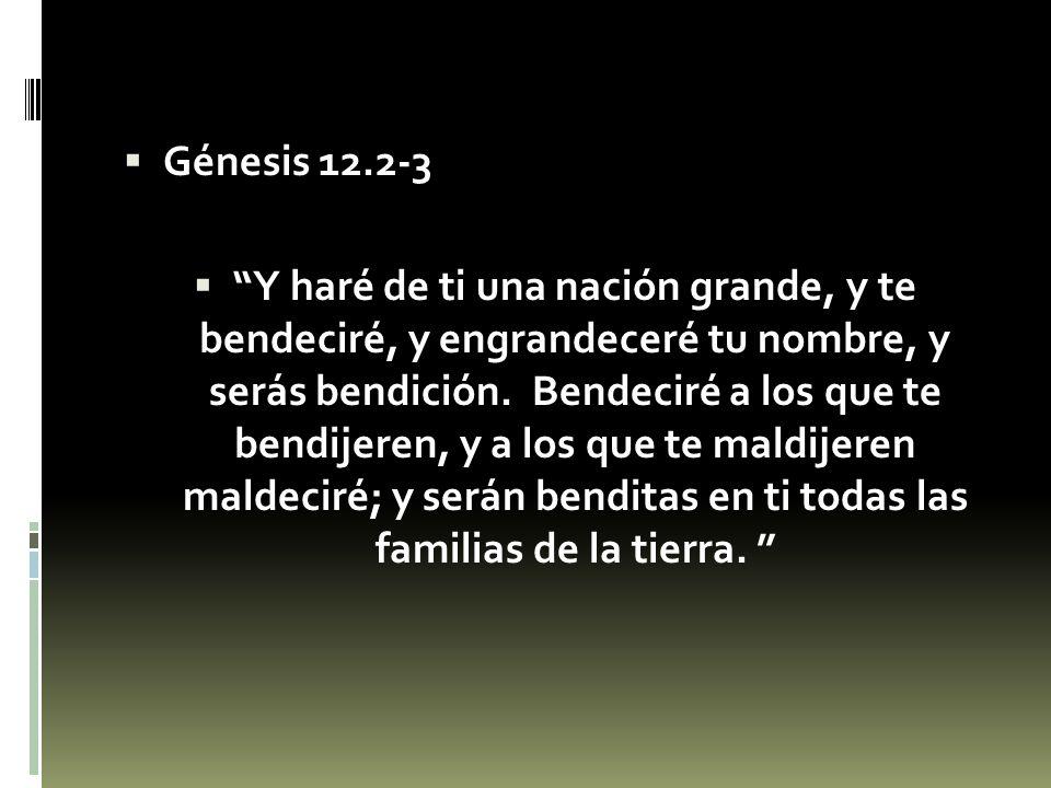 Génesis 12.2-3 Y haré de ti una nación grande, y te bendeciré, y engrandeceré tu nombre, y serás bendición. Bendeciré a los que te bendijeren, y a los