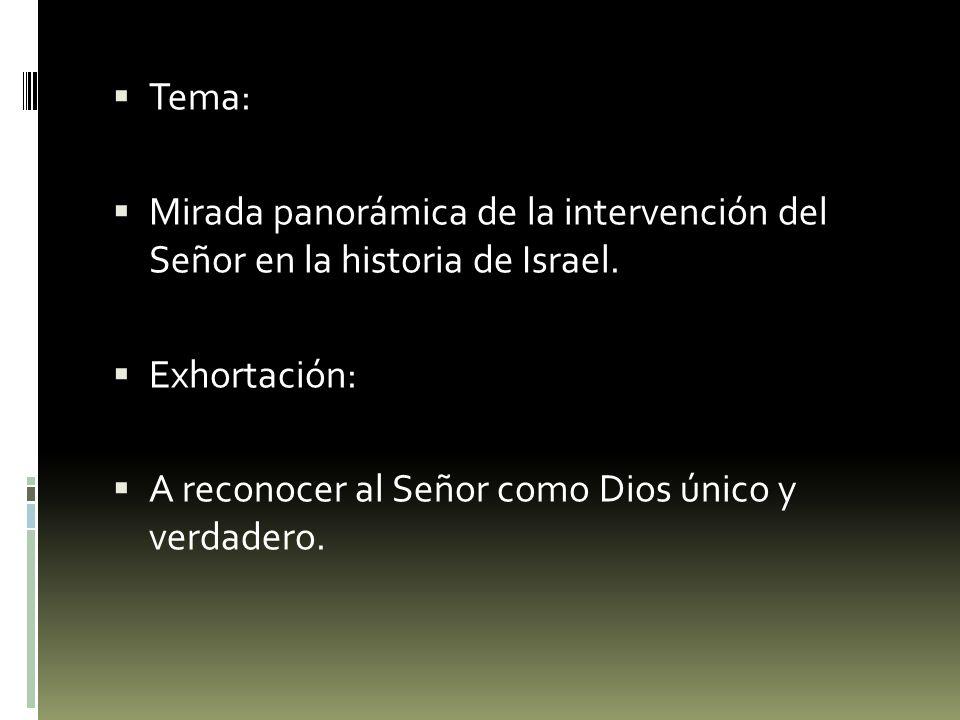Tema: Mirada panorámica de la intervención del Señor en la historia de Israel. Exhortación: A reconocer al Señor como Dios único y verdadero.