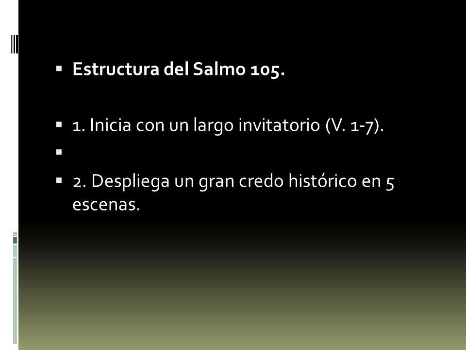 Estructura del Salmo 105. 1. Inicia con un largo invitatorio (V. 1-7). 2. Despliega un gran credo histórico en 5 escenas.