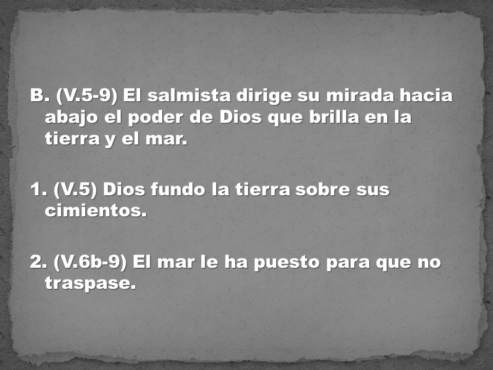 B. (V.5-9) El salmista dirige su mirada hacia abajo el poder de Dios que brilla en la tierra y el mar. 1. (V.5) Dios fundo la tierra sobre sus cimient