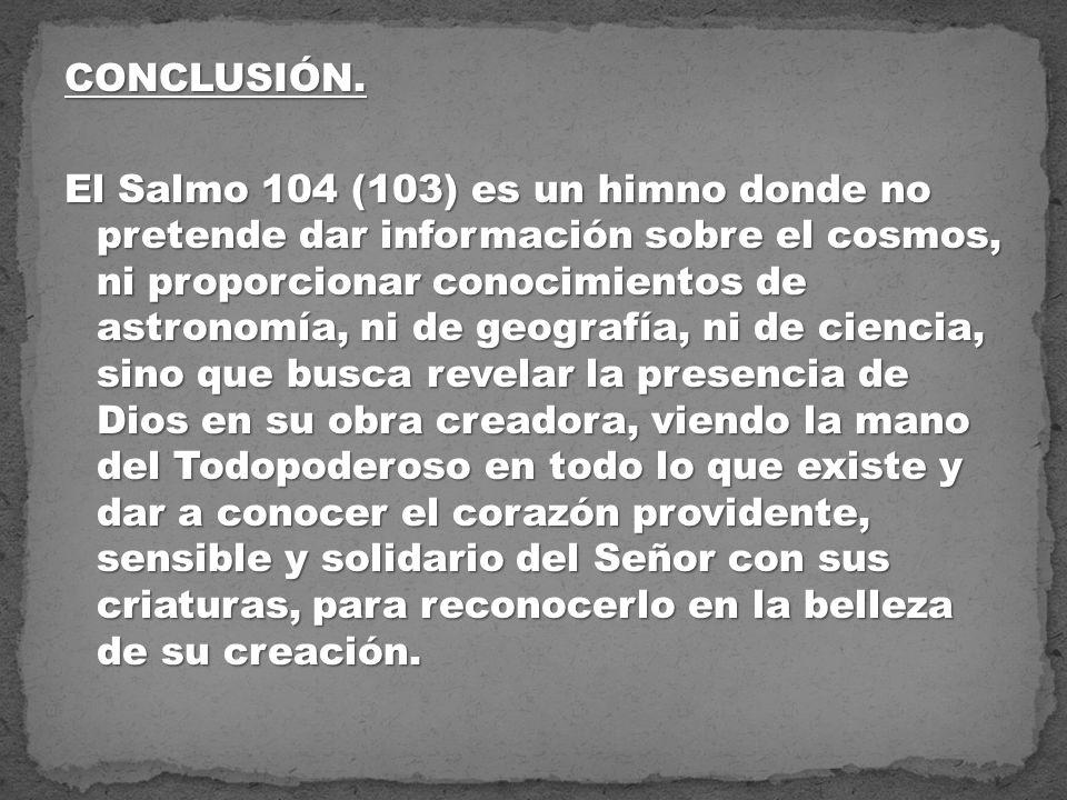 CONCLUSIÓN. El Salmo 104 (103) es un himno donde no pretende dar información sobre el cosmos, ni proporcionar conocimientos de astronomía, ni de geogr