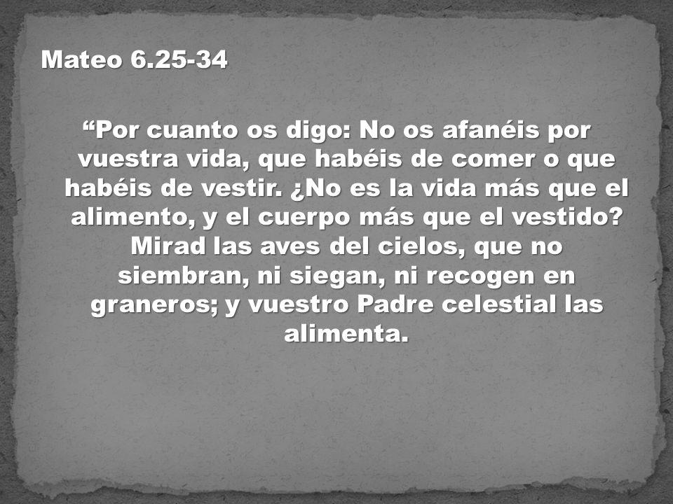 Mateo 6.25-34 Por cuanto os digo: No os afanéis por vuestra vida, que habéis de comer o que habéis de vestir. ¿No es la vida más que el alimento, y el