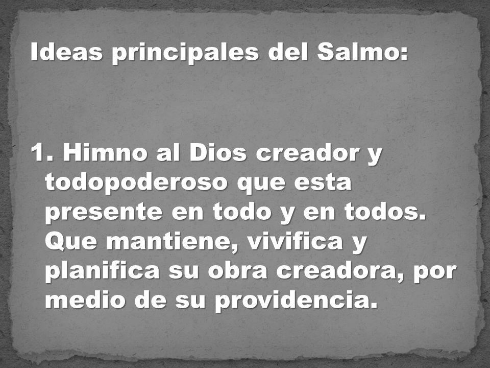 Ideas principales del Salmo: 1. Himno al Dios creador y todopoderoso que esta presente en todo y en todos. Que mantiene, vivifica y planifica su obra