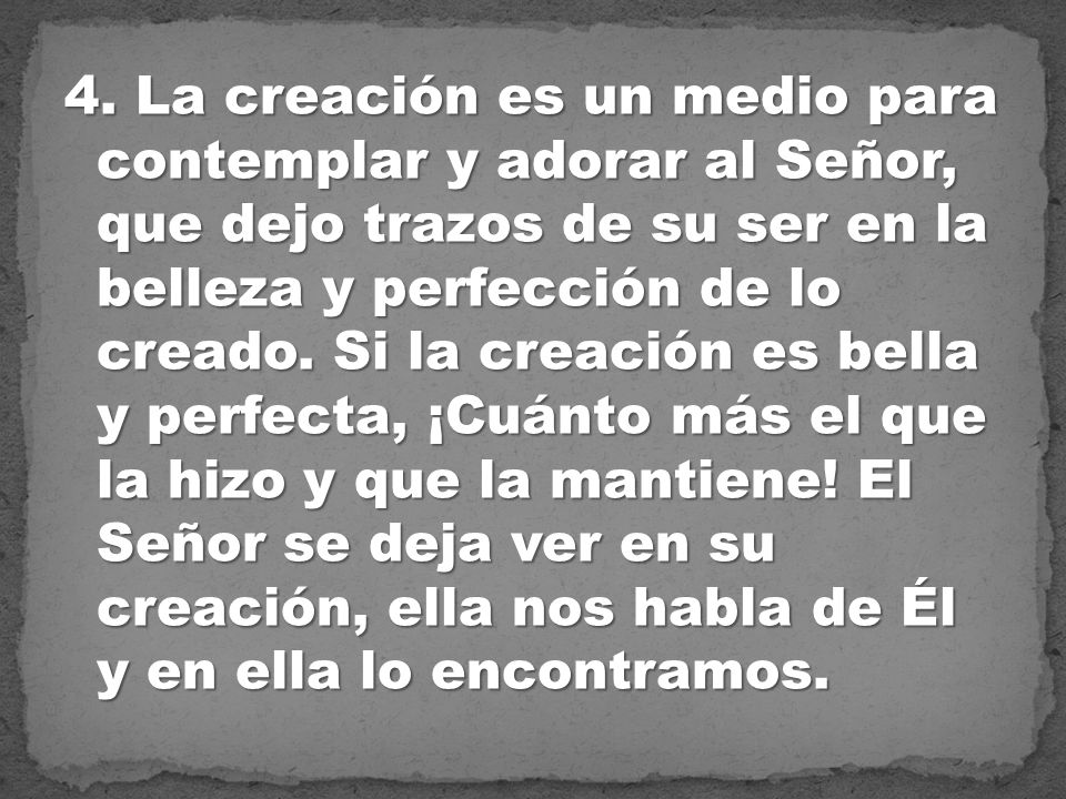 4. La creación es un medio para contemplar y adorar al Señor, que dejo trazos de su ser en la belleza y perfección de lo creado. Si la creación es bel