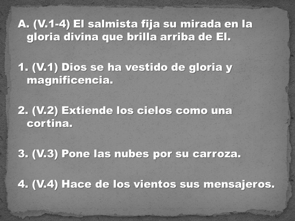 A. (V.1-4) El salmista fija su mirada en la gloria divina que brilla arriba de El. 1. (V.1) Dios se ha vestido de gloria y magnificencia. 2. (V.2) Ext