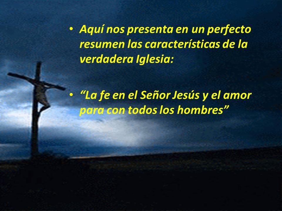 Aquí nos presenta en un perfecto resumen las características de la verdadera Iglesia: La fe en el Señor Jesús y el amor para con todos los hombres