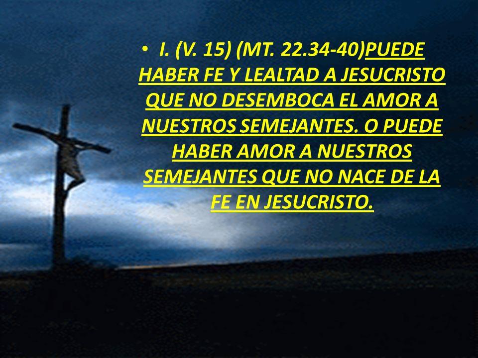I. (V. 15) (MT. 22.34-40)PUEDE HABER FE Y LEALTAD A JESUCRISTO QUE NO DESEMBOCA EL AMOR A NUESTROS SEMEJANTES. O PUEDE HABER AMOR A NUESTROS SEMEJANTE