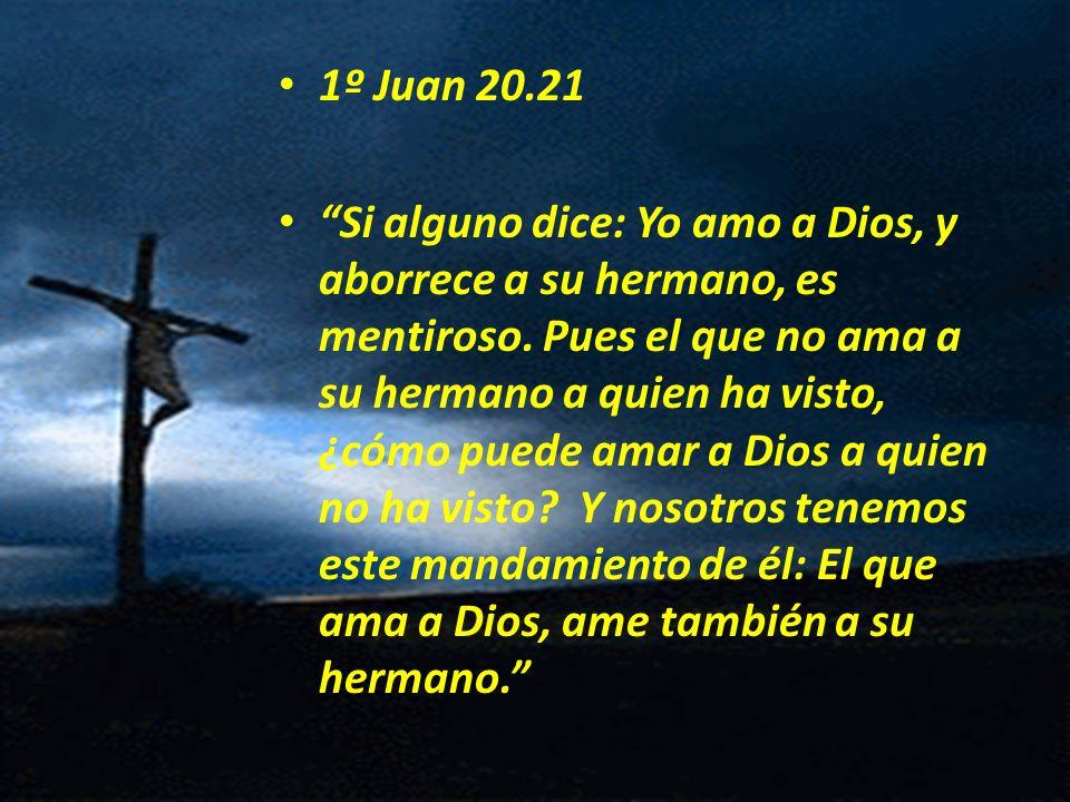1º Juan 20.21 Si alguno dice: Yo amo a Dios, y aborrece a su hermano, es mentiroso. Pues el que no ama a su hermano a quien ha visto, ¿cómo puede amar