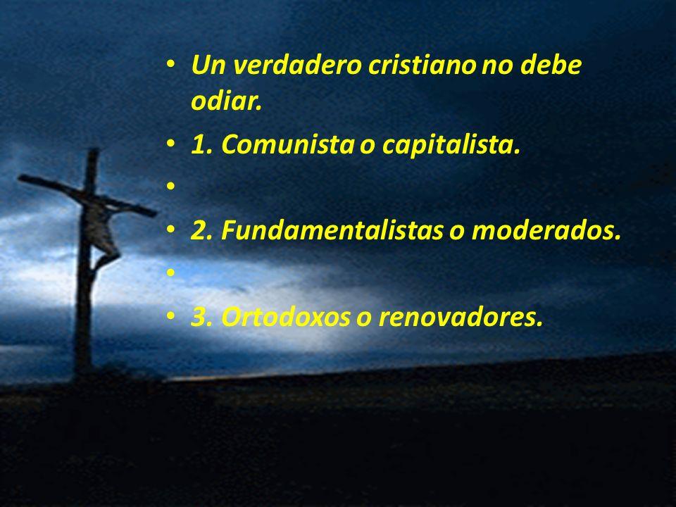 Un verdadero cristiano no debe odiar. 1. Comunista o capitalista. 2. Fundamentalistas o moderados. 3. Ortodoxos o renovadores.