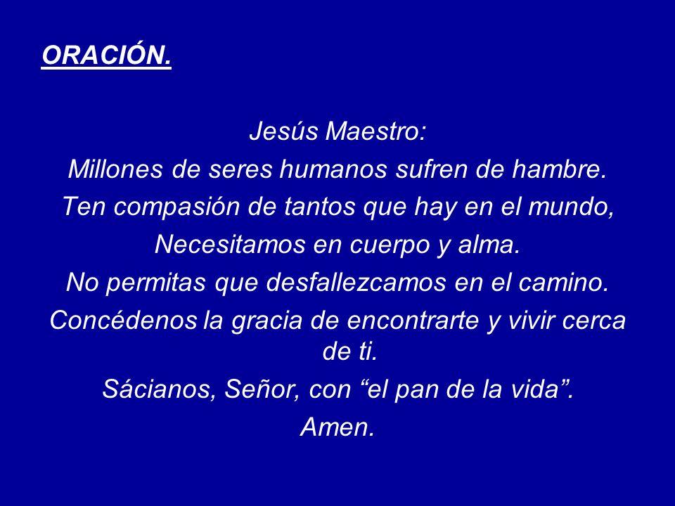 ORACIÓN. Jesús Maestro: Millones de seres humanos sufren de hambre. Ten compasión de tantos que hay en el mundo, Necesitamos en cuerpo y alma. No perm