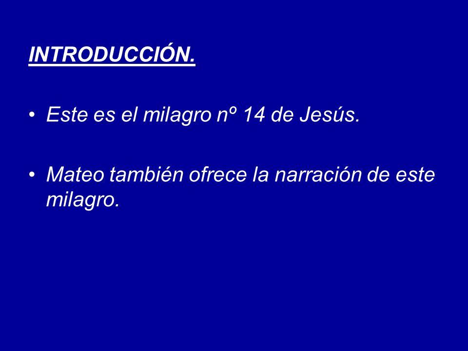 INTRODUCCIÓN. Este es el milagro nº 14 de Jesús. Mateo también ofrece la narración de este milagro.