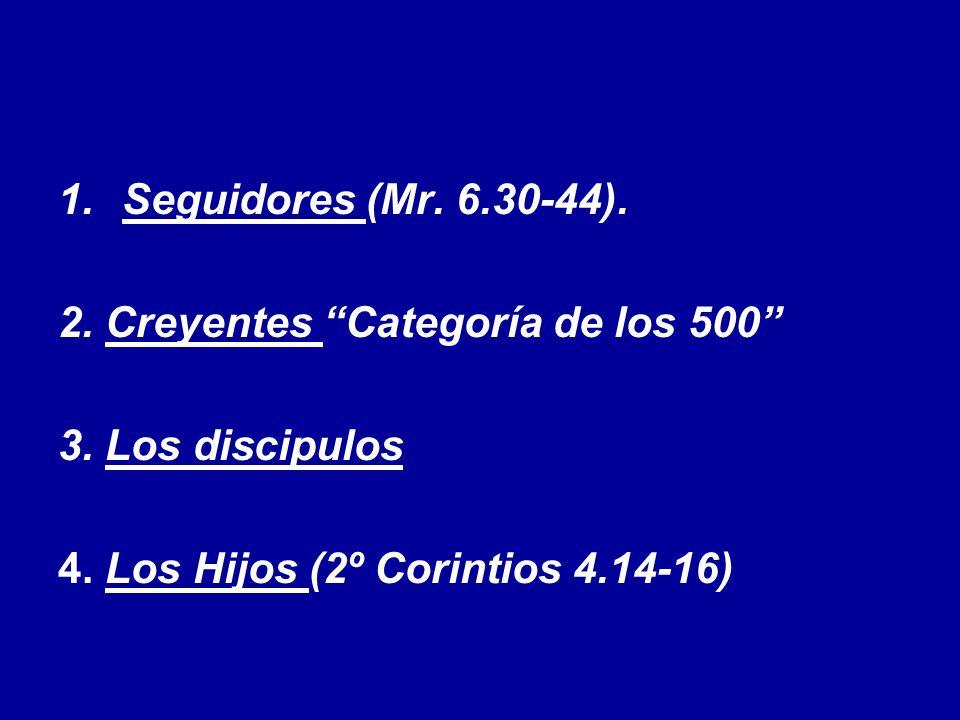 1.Seguidores (Mr. 6.30-44). 2. Creyentes Categoría de los 500 3. Los discipulos 4. Los Hijos (2º Corintios 4.14-16)