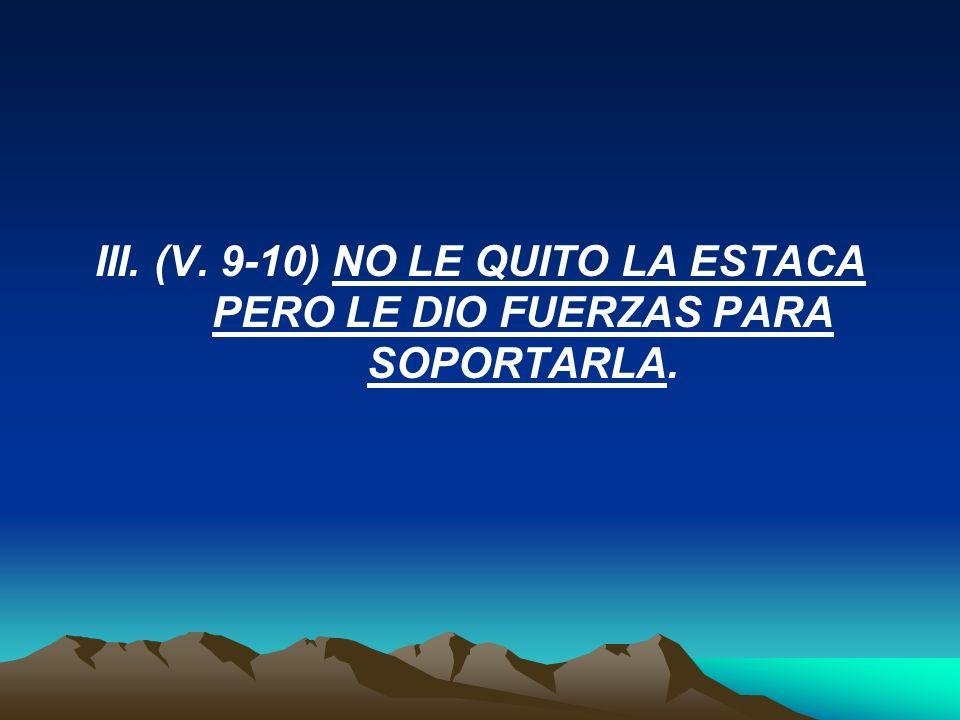 III. (V. 9-10) NO LE QUITO LA ESTACA PERO LE DIO FUERZAS PARA SOPORTARLA.
