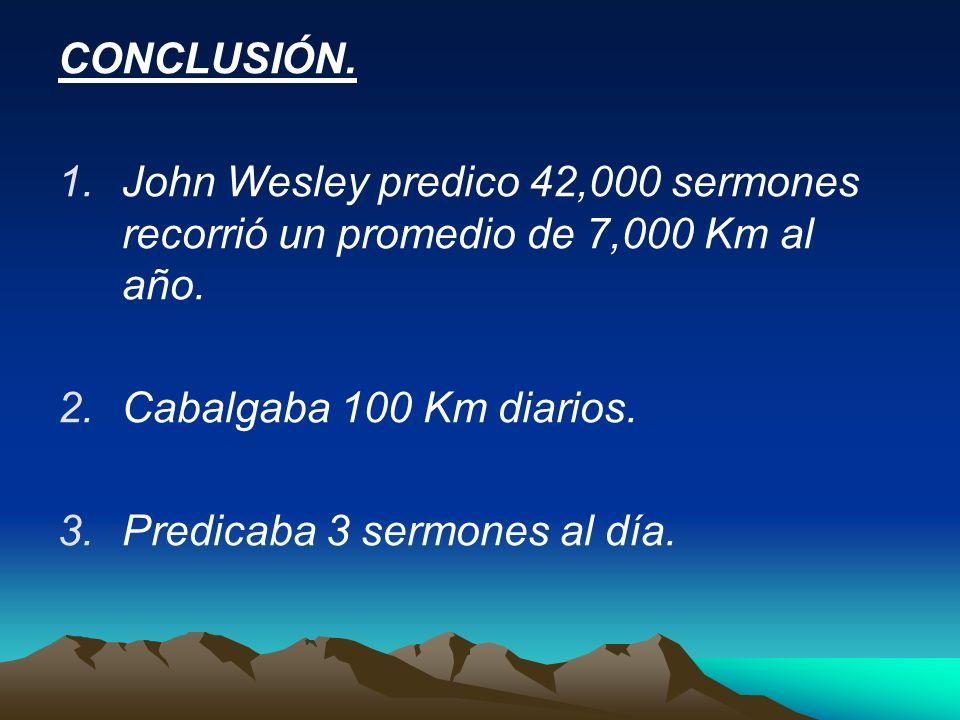 CONCLUSIÓN. 1.John Wesley predico 42,000 sermones recorrió un promedio de 7,000 Km al año. 2.Cabalgaba 100 Km diarios. 3.Predicaba 3 sermones al día.