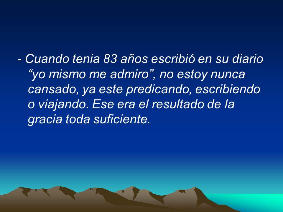 - Cuando tenia 83 años escribió en su diario yo mismo me admiro, no estoy nunca cansado, ya este predicando, escribiendo o viajando. Ese era el result