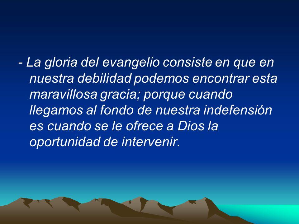 - La gloria del evangelio consiste en que en nuestra debilidad podemos encontrar esta maravillosa gracia; porque cuando llegamos al fondo de nuestra i