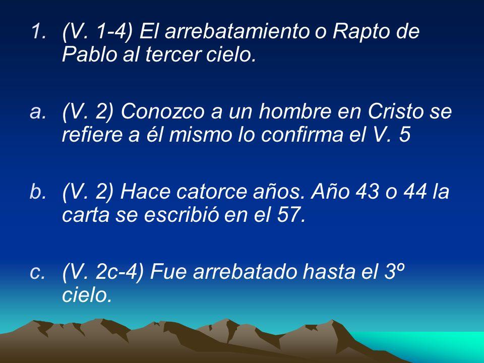 1.(V. 1-4) El arrebatamiento o Rapto de Pablo al tercer cielo. a.(V. 2) Conozco a un hombre en Cristo se refiere a él mismo lo confirma el V. 5 b.(V.