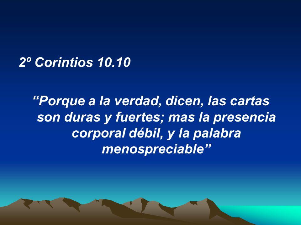 2º Corintios 10.10 Porque a la verdad, dicen, las cartas son duras y fuertes; mas la presencia corporal débil, y la palabra menospreciable