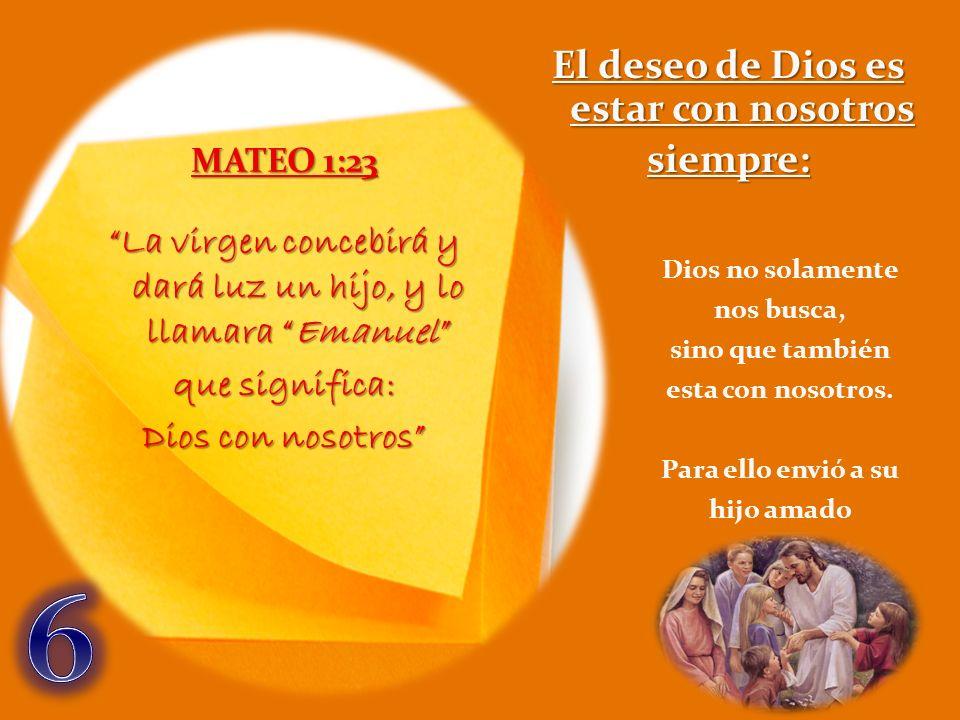 MATEO 1:23 La virgen concebirá y dará luz un hijo, y lo llamara Emanuel que significa: Dios con nosotros El deseo de Dios es estar con nosotros siempr