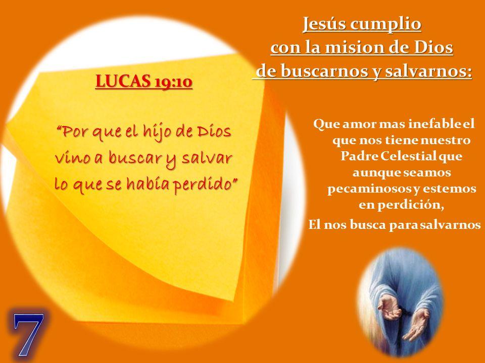 LUCAS 19:10 Por que el hijo de Dios vino a buscar y salvar lo que se había perdido lo que se había perdido Jesús cumplio con la mision de Dios de busc