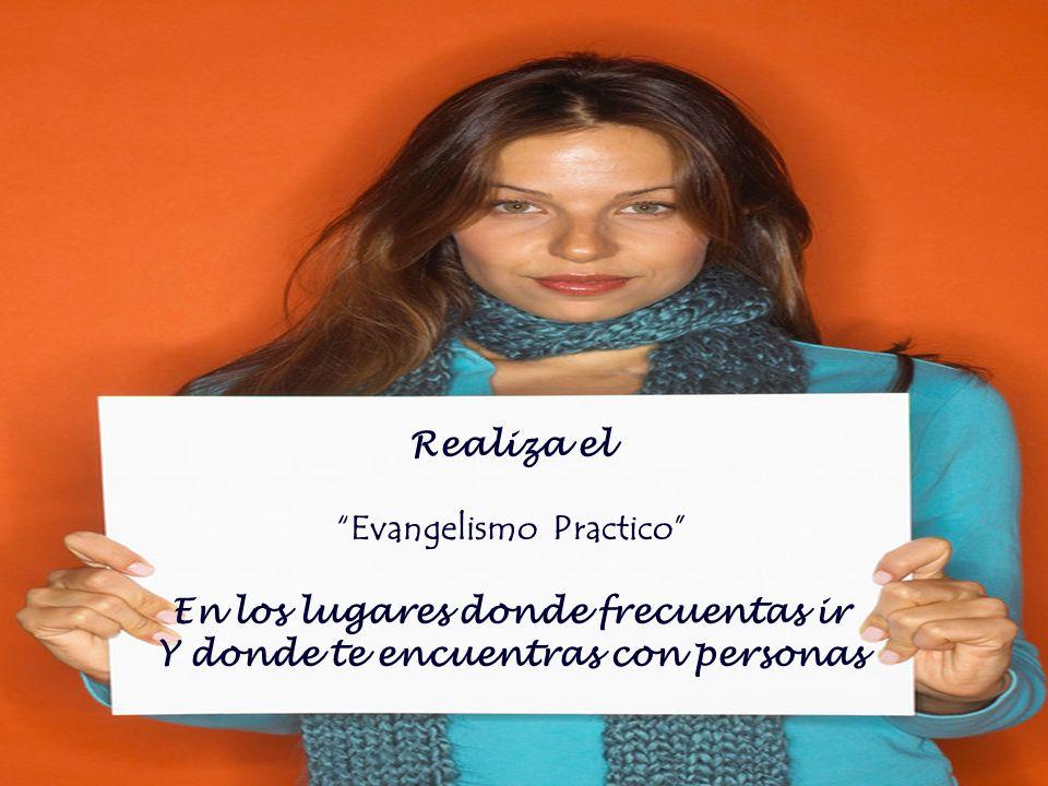 Realiza el Evangelismo Practico En los lugares donde frecuentas ir Y donde te encuentras con personas