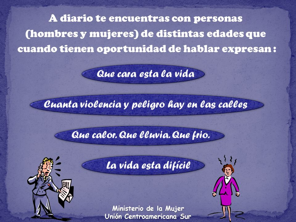 Ministerio de la Mujer Unión Centroamericana Sur A diario te encuentras con personas (hombres y mujeres) de distintas edades que cuando tienen oportun