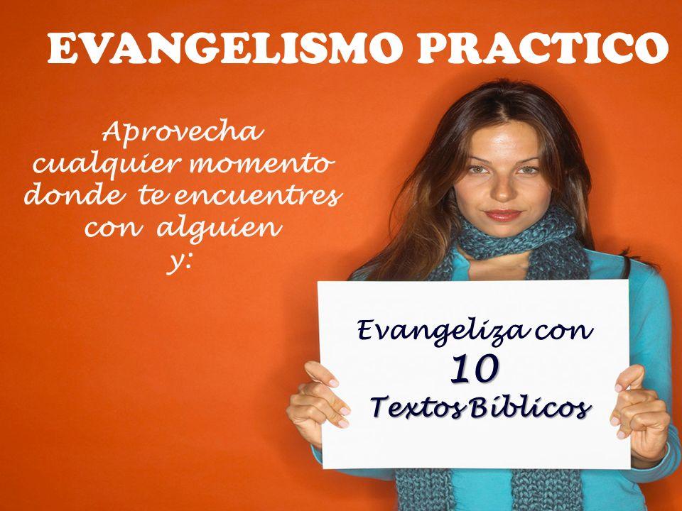 Aprovecha cualquier momento donde te encuentres con alguien y: Evangeliza con10 Textos Bíblicos Textos Bíblicos EVANGELISMO PRACTICO