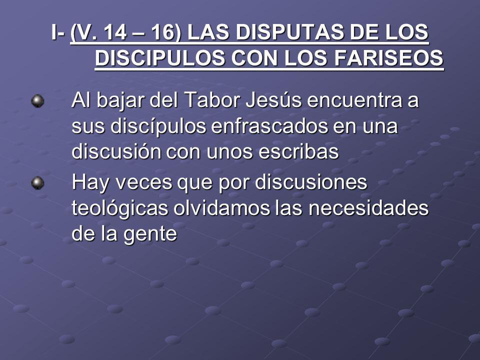 I- (V. 14 – 16) LAS DISPUTAS DE LOS DISCIPULOS CON LOS FARISEOS Al bajar del Tabor Jesús encuentra a sus discípulos enfrascados en una discusión con u