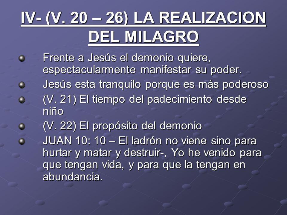 IV- (V. 20 – 26) LA REALIZACION DEL MILAGRO Frente a Jesús el demonio quiere, espectacularmente manifestar su poder. Jesús esta tranquilo porque es má