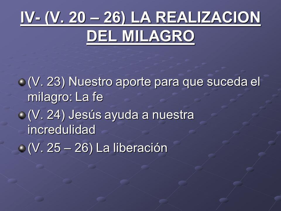 IV- (V. 20 – 26) LA REALIZACION DEL MILAGRO (V. 23) Nuestro aporte para que suceda el milagro: La fe (V. 24) Jesús ayuda a nuestra incredulidad (V. 25