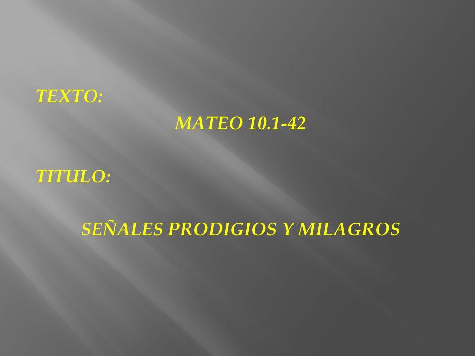 TEXTO: MATEO 10.1-42 TITULO: SEÑALES PRODIGIOS Y MILAGROS
