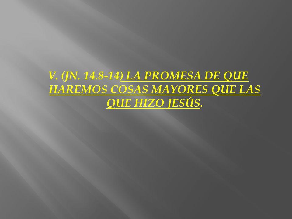 V. (JN. 14.8-14) LA PROMESA DE QUE HAREMOS COSAS MAYORES QUE LAS QUE HIZO JESÚS.