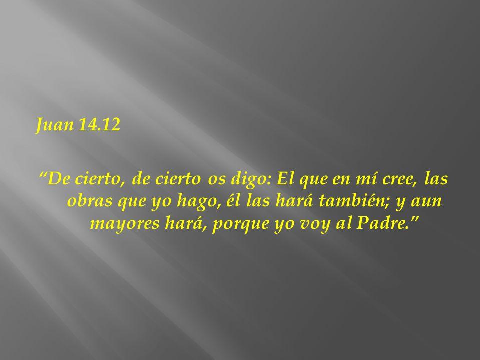 Juan 14.12 De cierto, de cierto os digo: El que en mí cree, las obras que yo hago, él las hará también; y aun mayores hará, porque yo voy al Padre.