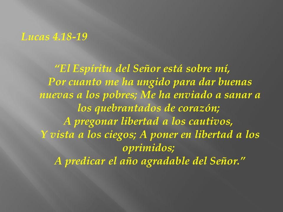 Lucas 4.18-19 El Espíritu del Señor está sobre mí, Por cuanto me ha ungido para dar buenas nuevas a los pobres; Me ha enviado a sanar a los quebrantad