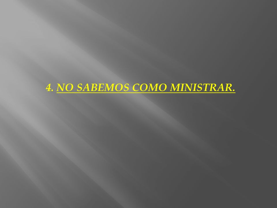 4. NO SABEMOS COMO MINISTRAR.