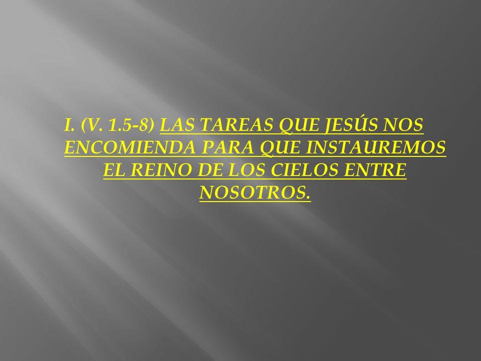 I. (V. 1.5-8) LAS TAREAS QUE JESÚS NOS ENCOMIENDA PARA QUE INSTAUREMOS EL REINO DE LOS CIELOS ENTRE NOSOTROS.