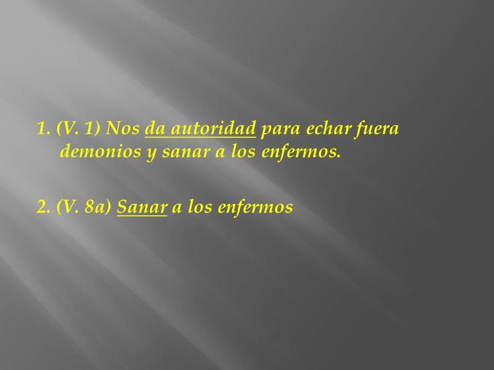 1. (V. 1) Nos da autoridad para echar fuera demonios y sanar a los enfermos. 2. (V. 8a) Sanar a los enfermos