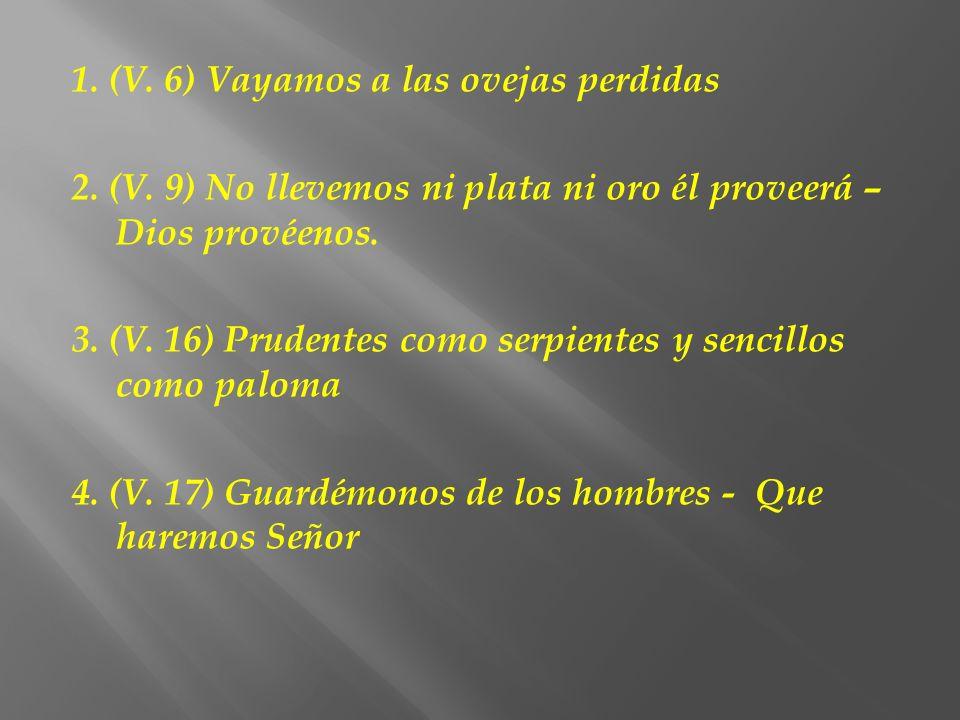 1. (V. 6) Vayamos a las ovejas perdidas 2. (V. 9) No llevemos ni plata ni oro él proveerá – Dios provéenos. 3. (V. 16) Prudentes como serpientes y sen