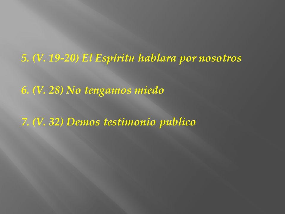 5. (V. 19-20) El Espíritu hablara por nosotros 6. (V. 28) No tengamos miedo 7. (V. 32) Demos testimonio publico