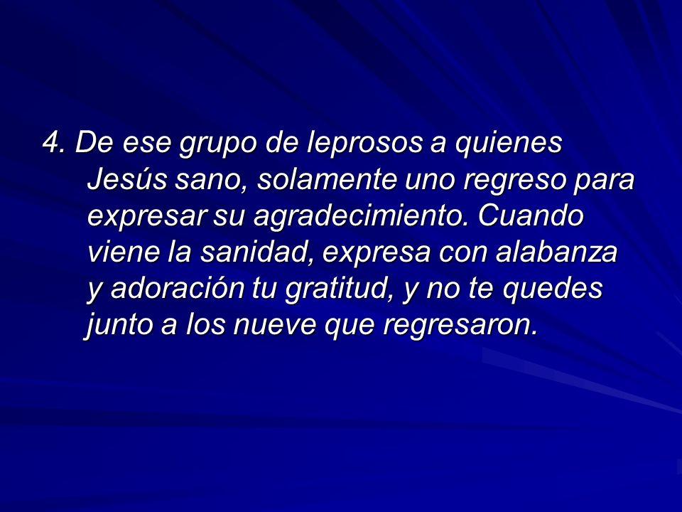 4. De ese grupo de leprosos a quienes Jesús sano, solamente uno regreso para expresar su agradecimiento. Cuando viene la sanidad, expresa con alabanza