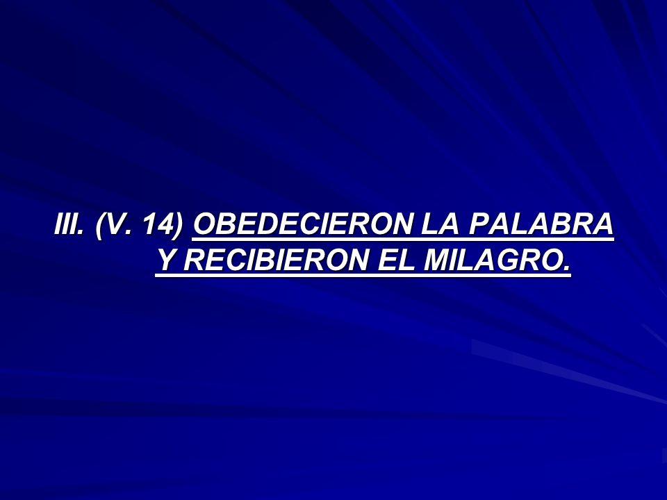 III. (V. 14) OBEDECIERON LA PALABRA Y RECIBIERON EL MILAGRO.