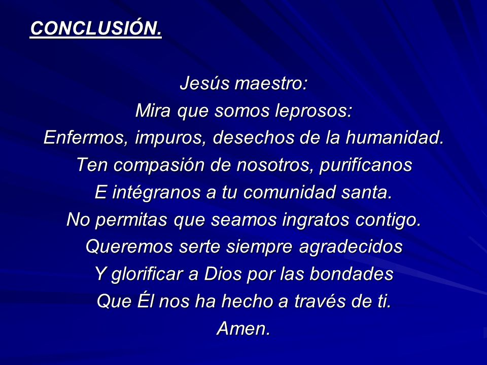 CONCLUSIÓN. Jesús maestro: Mira que somos leprosos: Enfermos, impuros, desechos de la humanidad. Ten compasión de nosotros, purifícanos E intégranos a