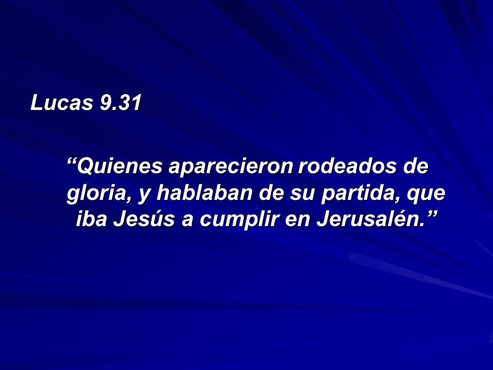 Lucas 9.31 Quienes aparecieron rodeados de gloria, y hablaban de su partida, que iba Jesús a cumplir en Jerusalén.Quienes aparecieron rodeados de glor