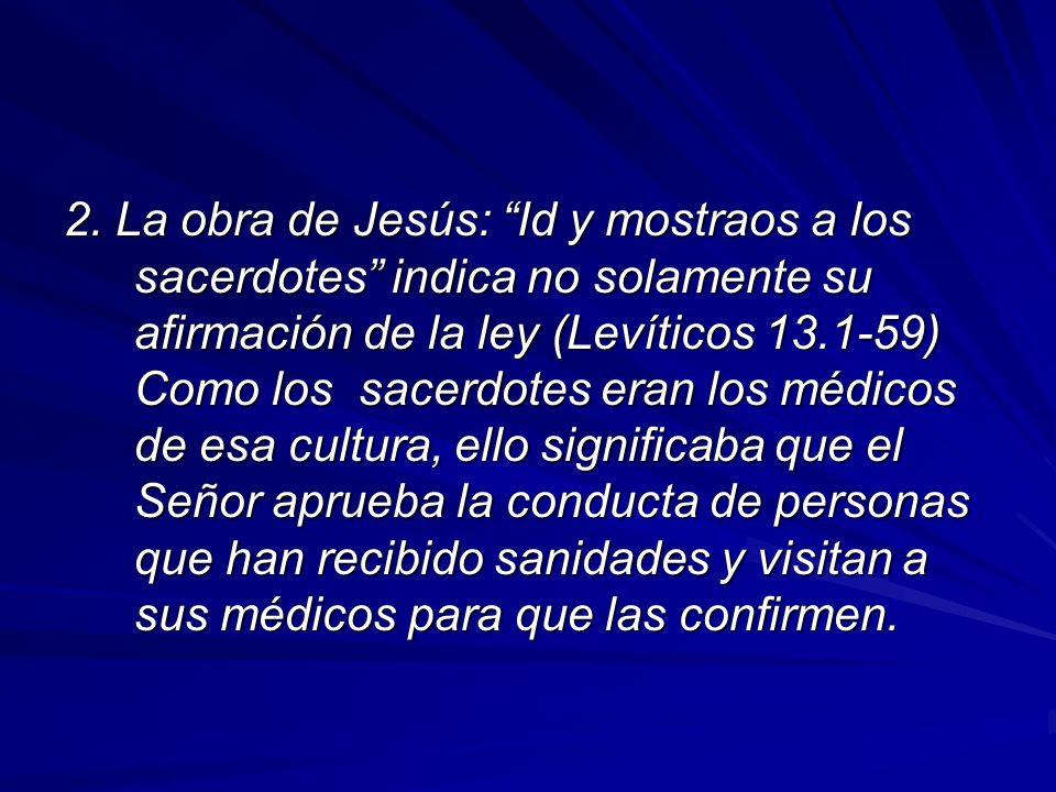 2. La obra de Jesús: Id y mostraos a los sacerdotes indica no solamente su afirmación de la ley (Levíticos 13.1-59) Como los sacerdotes eran los médic
