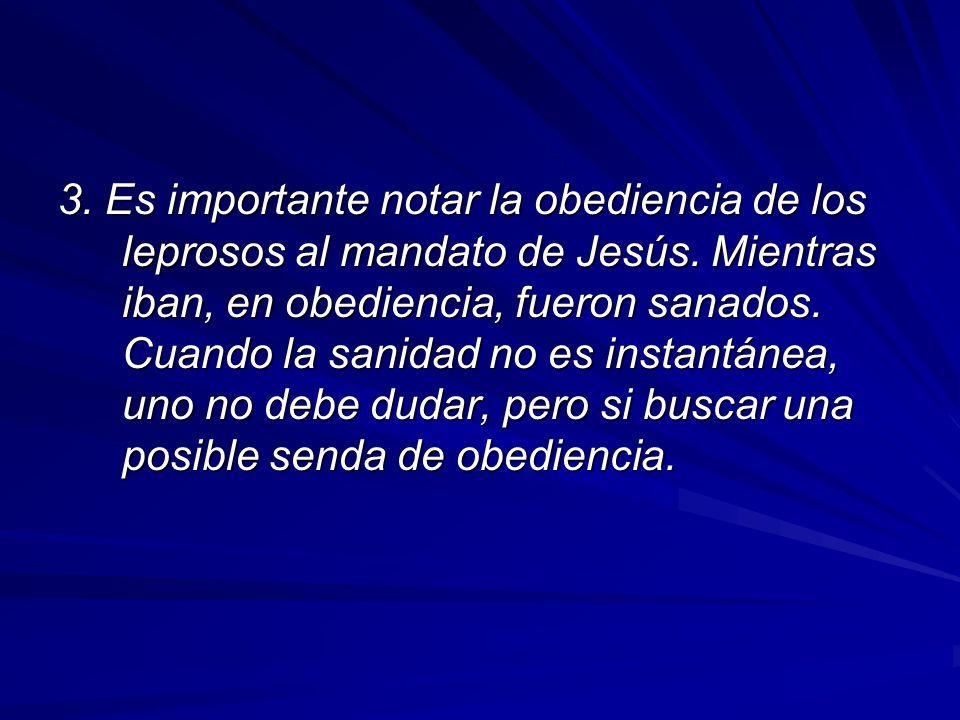 3. Es importante notar la obediencia de los leprosos al mandato de Jesús. Mientras iban, en obediencia, fueron sanados. Cuando la sanidad no es instan