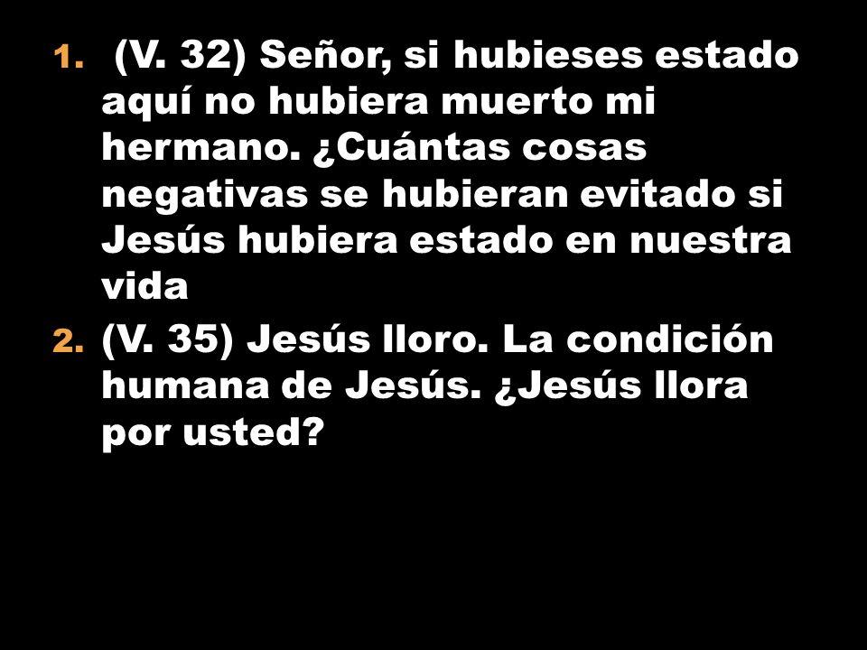 1. (V. 32) Señor, si hubieses estado aquí no hubiera muerto mi hermano. ¿Cuántas cosas negativas se hubieran evitado si Jesús hubiera estado en nuestr